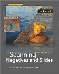 Scanning Negatives and Slides, 2nd Edition: Digitizing Your Photographic Archives